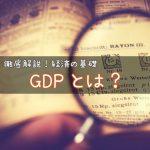 GDPとは? 〜日本のGDPは500兆円?NNP?NDP?GNP?わかりやすく解説します!〜