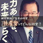【政党解説】日本共産党ってどんな政党? 〜共産主義?反安倍政権を徹底的に貫く政党・日本共産党をわかりやすく解説!〜