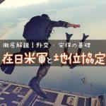 在日米軍と日米地位協定 〜在日米軍はどこに何人いる?日米地位協定とは?わかりやすく解説!〜